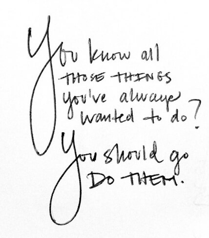 You know all those things you've always wanted to do?  You should go DO THEM. -- Favorite quotes here at moderncommonplacebook.com | Quotes, Inspiration, Encouragement