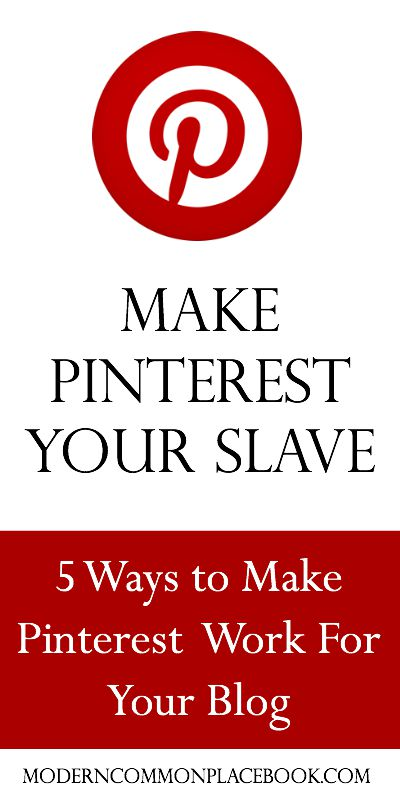 Make Pinterest Your Slave - 5 Ways to Make Pinterest Work for your Blog
